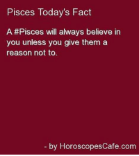 Horoscope, Http, and Pisces: Pisces Today's Fact  A#Pisces will always believe in  you unless you give them a  reason not to  by HoroscopesCafe.com July 13, It is possible that you will easily solve the problems you had with the competition. You've come to the point of success where you  ...FULL HOROSCOPE: http://tiny.cc/q8t0uy