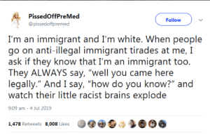 """Immigrant: PissedOffPreMed  Follow  @pissedoffpremed  I'm an immigrant and I'm white. when people  go on anti-illegal immigrant tirades at me, I  ask if they know that I'm an immigrant too.  They ALWAYS say, """"well you came here  legally."""" And I say, """"how do you know?"""" and  watch their little racist brains explode  9:09 am - 4 Jul 2019  1,478 Retweets 8,008 Likes"""