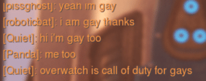 pissghost: theyre not wrong: pissghostj: yean im gay  [roboticbat: i am gay thanks  [Quiet]: hi i'm gay too  [Pandal : me too  overwatch is call of duty for gays pissghost: theyre not wrong