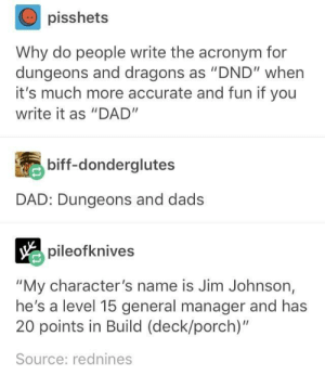 "+1 to Familial Embarrassment: pisshets  Why do people write the acronym for  dungeons and dragons as ""DND"" when  it's much more accurate and fun if you  write it as ""DAD""  biff-donderglutes  DAD: Dungeons and dads  pileofknives  ""My character's name is Jim Johnson,  he's a level 15 general manager and has  20 points in Build (deck/porch)""  Source: rednines +1 to Familial Embarrassment"