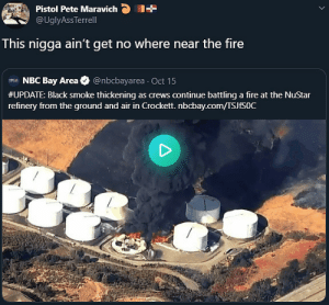 Fire, Black, and Thought: Pistol Pete Maravich  @UglyAssTerrell  This nigga ain't get no where near the fire  NBC Bay Area  @nbcbayarea Oct 15  #UPDATE: Black smoke thickening as crews continue battling a fire at the NuStar  refinery from the ground and air in Crockett. nbcbay.com/TSJFS0C Thought he really did some