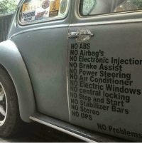 Memes, Windows, and Gps: PISTON  estone  NO ABS  NO Airbag's  NO Electronic Injection  NO Brake Assis  0 Power Steering  0 Air Conditioner  N0 Electric Windows  NO central locking  NO Stop and Start  NO Stabilizer Bars  NO Stereo  NO GPS  NO Problems