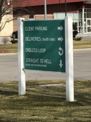 A very informative sign I came across today in Nebraska: pita  CLIENT PARKING  DELIVERIES (South side)  ENDLESS LOOP  STRAIGHT TO HELL  (route not recommended) A very informative sign I came across today in Nebraska