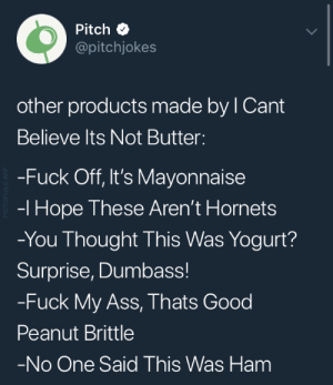 brittle: Pitch  @pitchjokes  other products made by l Cant  Believe lts Not Butter  -Fuck Off, It's Mayonnaise  -l Hope These Aren't Hornets  -You Thought This Was Yogurt?  Surprise, Dumbass!  -Fuck My Ass, Thats Good  Peanut Brittle  No One Said This Was Ham