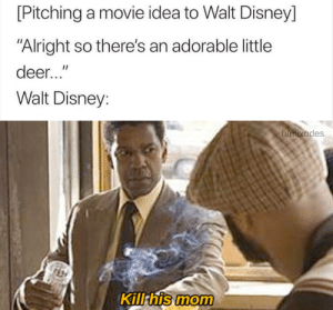 "The hardest choices require the strongest wills: [Pitching a movie idea to Walt Disney]  ""Alright so there's an adorable little  deer...""  Walt Disney:  umixodes  Kill his mom The hardest choices require the strongest wills"