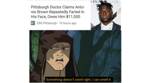 Something smells off: Pittsburgh Doctor Claims Anto-  nio Brown Repeatedly Farted In  His Face, Owes Him $11,500  CBS Pittsburgh - 10 hours ago  Something doesn't smell right. I can smell it Something smells off