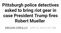 roflcopter: Pittsburgh police detectives  asked to bring riot gear in  case President Trump fires  Robert Mueller  MEGAN CERULLO APR 18, 2018 2:01 PM