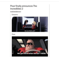 I'm so excited for this movie ~Bri: Pixar finally announces The  Incredibles 2  lordsherlokimort:  Everyone:  Are we there yet?  Pixar  we get there when we GET THERE I'm so excited for this movie ~Bri