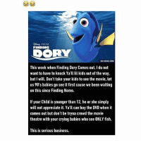 9gag, Crying, and Finding Nemo: PIXAR  FINDING  VIA 9GAG.COM  This week when Finding Dory Comes out, I do not  want to have to knock Ya lil kids out of the way,  but I will. Don't take your kids to see the movie, let  us 90's babies go see it first cause we been waiting  on this since Finding Nemo.  If your Child is younger than 12, he or she simply  will not appreciate it. Yall can buy the DVD when it  comes out but don't be tryna crowd the movie  theatre with your crying babies who see ONLY fish.  This is serious business. good morning