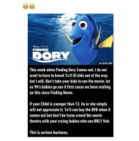 PIXAR  FINDING  VIA 9GAG.COM  This week when Finding Dory Comes out, l do not  want to have to knock Ya'll lil kids out of the way,  but I will. Don't take your kids to see the movie, let  us 90's babies go see it first cause we been waiting  on this since Finding Nemo.  If your Child is younger than 12, he or she simply  will not appreciate it. Ya'll can buy the DVD when it  comes out but don't be tryna crowd the movie  theatre with your crying babies who see ONLY fish.  This is serious business. LMAO