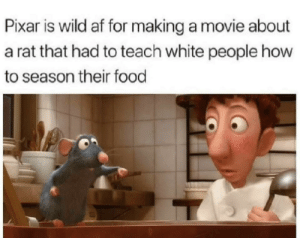 On behalf of the white delegation, thank you Pixar: Pixar is wild af for making a movie about  a rat that had to teach white people how  to season their food On behalf of the white delegation, thank you Pixar