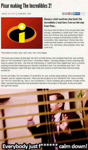 "thedisneyfan:  thecattyquestioner:  ruinedchildhood:  OH MY GOD  OH MY GOOOD!!! :D  OH MY GOOOOOODD!!!!  : Pixar making The Incredibles 2!  Simon Brew | 18 Mar 2014 - 18:26  4.2k  f Like  News  Disney's chief confirms that both The  Incredibles 2 and Cars 3 are on the way  from Pixar.  You know that bit where if you sit and wish hard  enough, sometimes it comes true? Well, I you  were one of those who was wondering if there  would be a sequel to Brad Bird's brilliant The  Incredibles, then stand back Disney has now  confirmed that another Incredibles film is in the  works. Our, and many other people's wish, has  come true.  This makes us very, very, very, very, very, very happy.  The news was broken by Bob Iger, the CEO of Walt Disney, who revealed that Pixar was working  both on The Incredibles 2 and Cars 3. No further details - including details of who's directing and  when to expect the films - are thus far forthcoming. A Tweet from Pixar added that ""we're currently  working on new films featuring your favorite characters from The Incredibles and Cars"". The  Hollywood Reporter noted that Iger said it was new movies in both franchises that are being  worked on.  So who will make The Incredibles 2? Brad Bird, for one, is knee deep making Tomorrowiand at the  moment, due for release next year. There are two projects on our wishlist for him. One is sorting  out The Iron Giant Blu-ray. Two is The Incredibles 2. We've suddenly got a glimmer of hope of the  latter, not least because Bird has professed interest in the project in the past. At the very least,  he'l get first refusal.   Everybody just f****** calm down! thedisneyfan:  thecattyquestioner:  ruinedchildhood:  OH MY GOD  OH MY GOOOD!!! :D  OH MY GOOOOOODD!!!!"