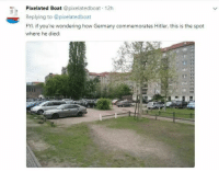"Target, Tumblr, and Blog: Pixelated Boat @pixelatedboat 12h  Replying to @pixelatedboat  FYI, if you're wondering how Germany commemorates Hitler, this is the spot  where he died: nichtschwert: irishfino:  ithelpstodream:  ""it's just a parking lot""  exactly. there's nothing there. not a statue. not a plaque. nothing.   [drives over hitler's death site]  Bloody amazing. And you know what's right next to it? That's right, the Denkmal für die ermordeten Juden, which translates to the Memorial for the murdered jews. So if you wanna go have a look at the monument commemorating the victims of Hitler's regime, you can park your car right on the spot he died and walk there. Makes ya think, doesn't it?"