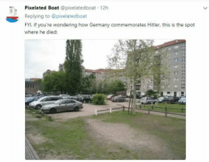 "America, Arguing, and Fuck You: Pixelated Boat @pixelatedboat 12h  Replying to @pixelatedboat  FYI, if you're wondering how Germany commemorates Hitler, this is the spot  where he died: garlic-slut: withywindlesdaughter:  imagesofperfection:  gtfomulder:  nichtschwert:  irishfino:  ithelpstodream:  ""it's just a parking lot""  exactly. there's nothing there. not a statue. not a plaque. nothing.   [drives over hitler's death site]  Bloody amazing. And you know what's right next to it? That's right, the Denkmal für die ermordeten Juden, which translates to the Memorial for the murdered jews. So if you wanna go have a look at the monument commemorating the victims of Hitler's regime, you can park your car right on the spot he died and walk there. Makes ya think, doesn't it?   Germany: *has a literal parking lot over Hitler's death site and has the memorial for the murdered Jews right next to it* America: *has statues and museums dedicated to people who believed slavery was so amazing and good they decided to make their own country and murder anyone who disagreed*  Women, the streets near the car park are named after: Gertrud Kolmar - German Jewish poet murdered in Auschwitz Hannah Arendt - famous German Jewish philosopher and author, her works on totalitarianism, authority and the nature of power, who fled Nazi Germany in 1933 Cora Berliner - German Jewish economist and social scientist murdered in  Trostinets extermination camp    reblog this forever    It's funny too cause people argue that you ""can't erase history"" and that's true. You can, however; choose how you commemorate it.   I hope this Bastard is burning in hell while also being extremely pissed off because of all this.Fuck you Hitler."
