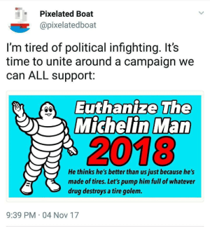golem: Pixelated Boat  @pixelatedboat  I'm tired of political infighting. It's  time to unite around a campaign we  can ALL support:  Euthanize The  Michelin Man  2018  He thinks he's better than us just because he's  made of tires. Let's pump him full of whatever  drug destroys a tire golem.  9:39 PM 04 Nov 17