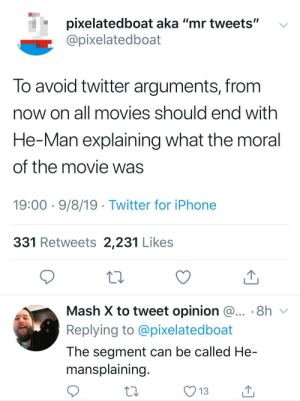 """Because knowing is half the battle: pixelatedboat aka """"mr tweets""""  @pixelatedboat  To avoid twitter arguments, from  now on all movies should end with  He-Man explaining what the moral  of the movie was  19:00 9/8/19 Twitter for iPhone  331 Retweets 2,231 Likes  Mash X to tweet opinion @... 8h  Replying to @pixelatedboat  The segment can be called He-  mansplaining.  13 Because knowing is half the battle"""