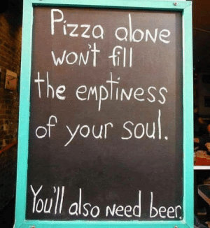 Beer, Pizza, and  Need: Pizza alove  woNt fill  The eMplivesS  of your sou  OUll also Need beer