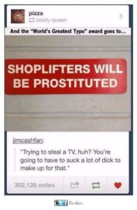 "Booty, Huh, and Memes: pizza  booty-queen  And the ""World's Greatest Typo"" award goes to...  SHOPLIFTERS WILL  BE PROSTITUTED  imcashfan:  Trying to steal a TV, huh? You're  going to have to suck a lot of dick to  make up for that.  302,126 notes memecage:Let's do this bois"