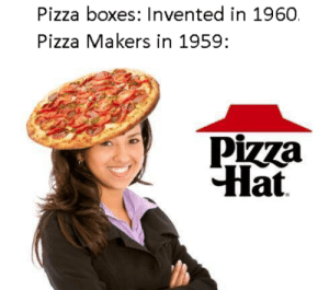 Pizza, Reddit, and Today: Pizza boxes: Invented in 1960.  Pizza Makers in 1959:  Pizza  Hat You were today years old when you learned this. Unless you're a pizza researcher then pizza hats off to you