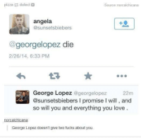 Fucking, George Lopez, and Love: pizza dulect  Source: norcalchicana  angela.  @sunsetsbiebers  georgelopez die  2/26/14, 6:33 PM  George Lopez  georgelopez 22m  @sunsetsbiebers l promise l will and  so will you and everything you love  norcalchicana  George Lopez doesn't give two fucks about you.