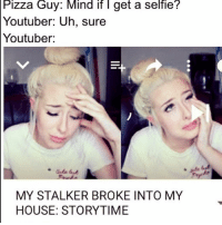 Pizza Guy: Mind if get a selfie?  Youtuber: Uh, Sure  Youtuber:  MY STALKER BROKE INTO MY  HOUSE: STORYTIME Good morning
