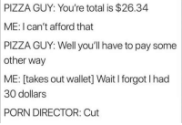 Memes, Pizza, and Http: PIZZA  GUY: You're total is $26.34  ME: I can't afford that  PIZZA  GUY: Well you'll have to pay some  other way  ME:  [takes out wallet] Wait I forgot I had  30  dollars  PORN  DIRECTOR: Cut Well get em next time via /r/memes http://bit.ly/2trFv4v
