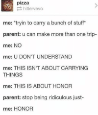 10+ Sometimes tumblr gets it right: pizza  hitlervevo  me: *tryin to carry a bunch of stuff*  parent: u can make more than one trip-  me: NO  me: U DON'T UNDERSTAND  me: THIS ISN'T ABOUT CARRYING  THINGS  me: THIS IS ABOUT HONOR  parent: stop being ridiculous just-  me: HONOR 10+ Sometimes tumblr gets it right