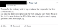 Birthday, Life, and Pizza: Pizza Hut  Just now  Thanks for the birthday wish in my email and the coupon for the free  cinnamon sticks.  My crippling depression prevents me from enjoying very many things in  life, but I'm sure that on the 26th  II be able to enjoy the sweet sugary  goodness with even slight joy  Like Comment A Share