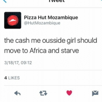 Memes, 🤖, and Move: Pizza Hut Mozambique  Hut Mozambique  the cash me ousside girl should  move to Africa and starve  3/18/17, 09:12  4 LIKES Fr fr