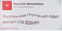 "<p>NI🅱️🅱️A WHAT? (by dhiren_1234 ) via /r/dank_meme <a href=""http://ift.tt/2vjdHC3"">http://ift.tt/2vjdHC3</a></p>: Pizza Hut Mozambique  @HutMozambique  You know what rhymes with fidget  spinner? Chid slavery  5/19/17, 21:30 <p>NI🅱️🅱️A WHAT? (by dhiren_1234 ) via /r/dank_meme <a href=""http://ift.tt/2vjdHC3"">http://ift.tt/2vjdHC3</a></p>"