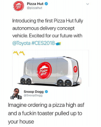 Black Mirror it's happening 😨: Pizza Hut  @pizzahut  Introducing the first Pizza Hut fully  autonomous delivery concept  vehicle. Excited for our future with  @Toyota #CES2018  ペペ  Snoop Dogg  @SnoopDogg  Imagine ordering a pizza high asf  and a fuckin toaster pulled up to  your house Black Mirror it's happening 😨