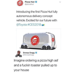 King Snoop by ghirsch123 FOLLOW HERE 4 MORE MEMES.: Pizza Hut  @pizzahut  Introducing the first Pizza Hut fully  autonomous delivery concept  vehicle. Excited for our future with  @Toyota #CES201 8 삐  Snoop Dogg  @SnoopDogg  Imagine ordering a pizza high asf  and a fuckin toaster pulled up to  your house King Snoop by ghirsch123 FOLLOW HERE 4 MORE MEMES.