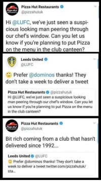 Pizza Hut giving Leeds United the bants... brilliant !: Pizza Hut Restaurants  @pizzahutuk  Hi @LUFC, weve just seen a suspi-  cious looking man peering through  our chef's window. Can you let us  know if you're planning to put Pizza  on the menu in the club canteen?  Leeds United O  @LUFC  Prefer @dominos thanks! They  don't take a week to deliver a tweet  Pizza Hut Restaurants @pizzahutuk  Hi @LUFC, we've just seen a suspicious looking  man peering through our chef's window. Can you let  us know if you're planning to put Pizza on the menu  in the club canteen?  Pizza Hut Restaurants  @pizzahutuk  Bit rich coming from a club that hasn't  delivered since 1992.  Leeds United@LUFC  Prefer @dominos thanks! They don't take a  week to deliver a tweet twitter.com/pizzahutuk/  sta... Pizza Hut giving Leeds United the bants... brilliant !