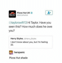 Nice one: Pizza Hut UK  (a pizzahutuk  @taylor swift 13 Hi Taylor. Have you  seen this? How much does he owe  you?  Harry Styles  Harry Styles  I don't know about you, but I'm feeling  22.  herspanic  Pizza Hut shade Nice one