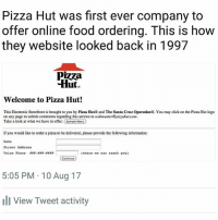 Click, Food, and Memes: Pizza Hut was first ever company to  offer online food ordering. This is how  they website looked back in 1997  Pizza  Hut.  Welcome to Pizza Hut!  This Electronic Storefront is brought to you by Pizza Hut8 and The Santa Cruz Operation8. You may click on the Pizza Hut logo  on any page to submit comments regarding this service to webmaster@pizzahutcom.  Take a look at what we have to offer. Sample Menu  If you would like to onder a pizza to be delivered, please provide the following information:  Name  Street Addreas  Voice Phone 888-822-###.  (where ve can reach you)  Continue  5:05 PM 10 Aug 17  View Tweet activity Know your heroes. | Follow @aranjevi for more!