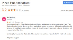 Cute, Dank, and Memes: Pizza Hut Zimbabwe  Write a revie  Ster-Kinekor Sam Levy's, Harare, Zimbabwe  3.2  Sort by: Most helpful  4 reviews  Aric Markos  1 review  3 weeks ago  Showed up with a 3.5 Trillion Dollars, hoping to afford a small pepperoni pizza and a can of Pepsi. From  the time I walked into the door to the time I reached the counter the currency of Zimbabwe inflated, and it  turns out all I could get was a small can of coke. In the split second it took me to order my drink turns out  I couldn't afford that either.  Ended up buying a packet of salt. Girl at the counter was cute tho, even with the AK-47s in both hands  2/5 golden nuggets  A Pizza hut zimbabwe by rewqboing FOLLOW 4 MORE MEMES.