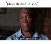 """Bad, Memes, and Pizza: pizza is bad for you""""  I don't give a shit"""