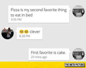Pizza, Tumblr, and Blog: Pizza is my second favorite thing  to eat in bed  3:35 PM  u s clever  8:28 PM  First favorite is cake.  23 mins ago  THE META PICTURE awesomesthesia:  Favorite Thing To Eat In Bed