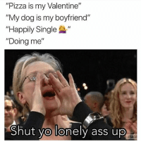 """Ass, Funny, and Pizza: """"Pizza is my Valentine""""  """"My dog is my boyfriend""""  """"Happily Single """"  """"Doing me""""  Shut yo lonely ass up  SAGA 😂😂😂😂"""
