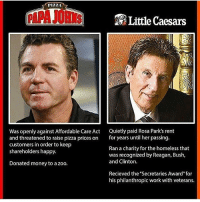 """Homeless, Little Caesars, and Memes: PIZZA  Little Caesars  Was openly against Affordable Care Act  Quietly paid Rosa Park's rent  and threatened to raise pizza prices on  for years until her passing  customers in order to keep  Ran a charity for the homeless that  shareholders happy.  was recognized by Reagan, Bush,  and Clinton.  Donated money to a zoo.  Recieved the """"Secretaries Award"""" for  his philanthropic work with veterans."""