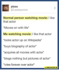 Memes, Pizza, and Wikipedia: pizza  P plsbeyonce  Normal person watching movie: I like  that actor  *Moves on with life  Me watching movie: l like that actor  *looks actor up on Wikipedia  buys biography of actor  *acquires all movies with actor  *blogs nothing but pictures of actor*  *cries forever over actor  VIA THEMETAPICTURE COM