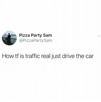 Funny, Party, and Pizza: Pizza Party Sam  @PizzaParty Sam  How tf is traffic real just drive the car There needs to be a lane for people who have their shit together @_theblessedone 😭😝