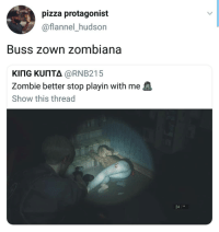 Funny, Pizza, and Wyd: pizza protagonist  @flannel_hudson  Buss zown zombiana  KING KUNTA @RNB215  Zombie better stop playin with me  Show this thread  24 14 Your girl go to the store during the apocalypse, wyd? 😫