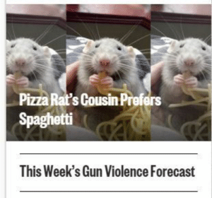 garbage-empress:  I found this funny until I realized this is what all of our blogs look like.: Pizza Rat's Cousin Prefers  Spaghetti  This Week's Gun Violence Forecast garbage-empress:  I found this funny until I realized this is what all of our blogs look like.