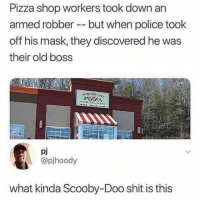 Robbery in scooby-doo style: Pizza shop workers took d  armed robber but when police took  off his mask, they discovered he was  their old boss  own an  pj  @pjhoody  what kinda Scooby-Doo shit is this Robbery in scooby-doo style