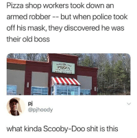 😂😂: Pizza shop workers took down an  armed robber -- but when police took  off his mask, they discovered he was  their old boss  97835-133  pj  @pjhoody  what kinda Scooby-Doo shit is this 😂😂