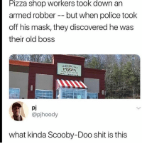 😩: Pizza shop workers took down an  armed robber -- but when police took  off his mask, they discovered he was  their old boss  PHELA  pj  @pjhoody  what kinda Scooby-Doo shit is this 😩