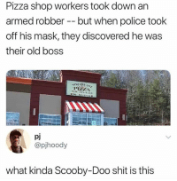 pizza shop: Pizza shop workers took down an  armed robber - but when police took  off his mask, they discovered he was  their old boss  PIZZA  978354333  pj  @pihoody  what kinda Scooby-Doo shit is this