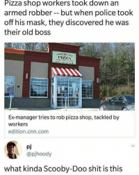 And he would have gotten away with it too if it were for those meddling kids and their stupid dog 😂😂: Pizza shop workers took down an  armed robber -- but when police took  off his mask, they discovered he was  their old boss  Ex-manager tries to rob pizza shop, tackled by  workers  edition.cnn.com  pj  @pjhoody  what kinda Scooby-Doo shit is this And he would have gotten away with it too if it were for those meddling kids and their stupid dog 😂😂