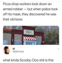 😩: Pizza shop workers took down an  armed robber - but when police took  off his mask, they discovered he was  their old boss  ORTIE AST  PIHELA  pj  @pjhoody  what kinda Scooby-Doo shit is this 😩